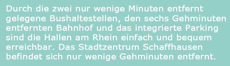 Durch die zwei nur wenige Minuten entfernt gelegene Bushaltestellen, den sechs Gehminuten entfernten Bahnhof und das integrierte Parking sind die Hallen am Rhein einfach und bequem erreichbar. Das Stadtzentrum Schaffhausen befindet sich nur wenige Gehminuten entfernt.